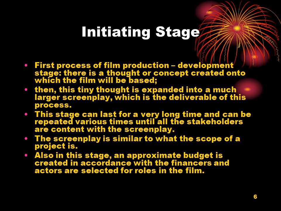 6 Initiating Stage First process of film production – development stage: there is a thought or concept created onto which the film will be based; then