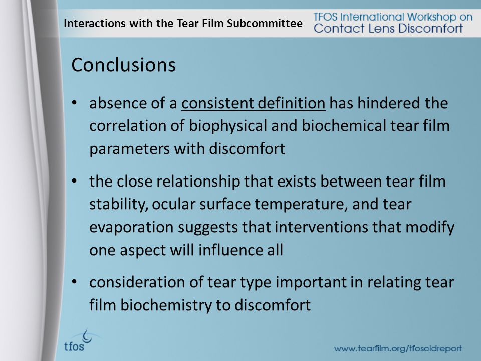 Interactions with the Tear Film Subcommittee Conclusions absence of a consistent definition has hindered the correlation of biophysical and biochemical tear film parameters with discomfort the close relationship that exists between tear film stability, ocular surface temperature, and tear evaporation suggests that interventions that modify one aspect will influence all consideration of tear type important in relating tear film biochemistry to discomfort