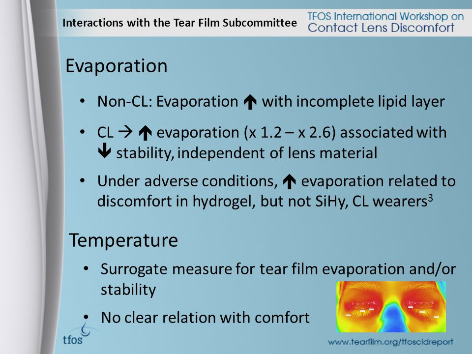 Interactions with the Tear Film Subcommittee Evaporation Non-CL: Evaporation  with incomplete lipid layer CL   evaporation (x 1.2 – x 2.6) associated with  stability, independent of lens material Under adverse conditions,  evaporation related to discomfort in hydrogel, but not SiHy, CL wearers 3 Temperature Surrogate measure for tear film evaporation and/or stability No clear relation with comfort