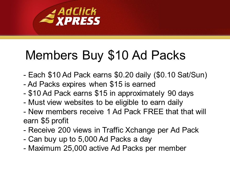 Members Buy $10 Ad Packs - Each $10 Ad Pack earns $0.20 daily ($0.10 Sat/Sun) - Ad Packs expires when $15 is earned - $10 Ad Pack earns $15 in approximately 90 days - Must view websites to be eligible to earn daily - New members receive 1 Ad Pack FREE that that will earn $5 profit - Receive 200 views in Traffic Xchange per Ad Pack - Can buy up to 5,000 Ad Packs a day - Maximum 25,000 active Ad Packs per member