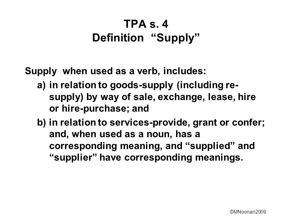 """©MNoonan2009 TPA s. 4 Definition """"Supply"""" Supply when used as a verb, includes: a)in relation to goods-supply (including re- supply) by way of sale, e"""