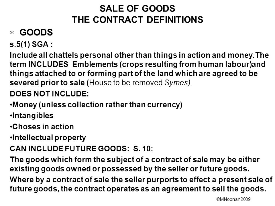 ©MNoonan2009 SALE OF GOODS THE CONTRACT DEFINITIONS  GOODS s.5(1) SGA : Include all chattels personal other than things in action and money.The term INCLUDES Emblements (crops resulting from human labour)and things attached to or forming part of the land which are agreed to be severed prior to sale (House to be removed Symes).