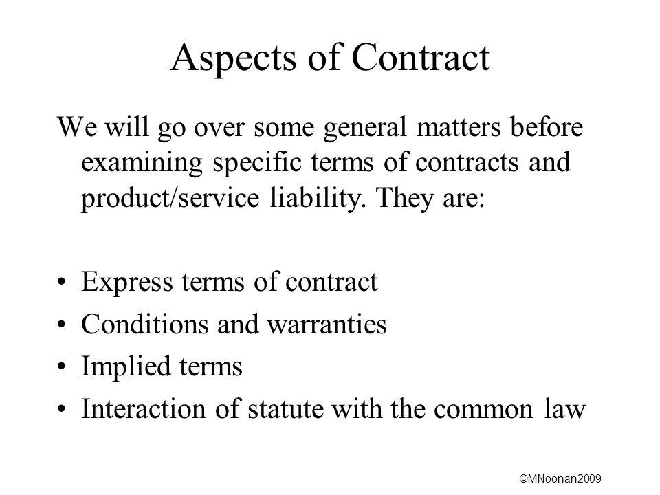 ©MNoonan2009 Aspects of Contract We will go over some general matters before examining specific terms of contracts and product/service liability.