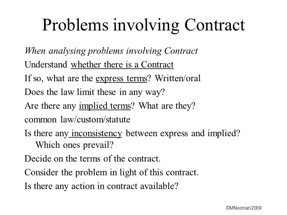 ©MNoonan2009 Problems involving Contract When analysing problems involving Contract Understand whether there is a Contract If so, what are the express terms.