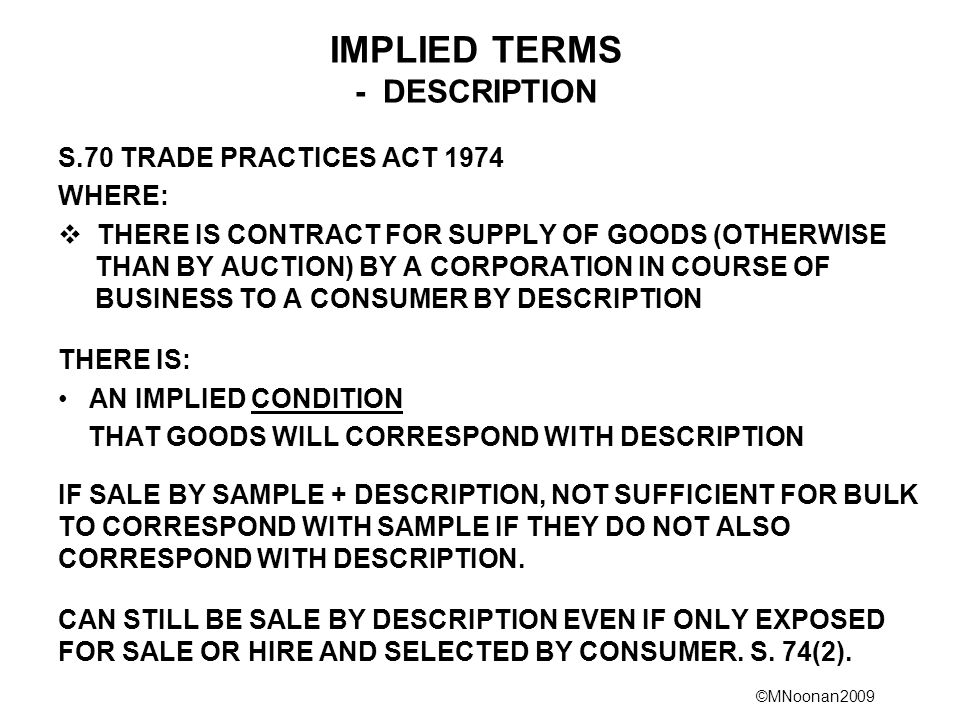 ©MNoonan2009 IMPLIED TERMS - DESCRIPTION S.70 TRADE PRACTICES ACT 1974 WHERE:  THERE IS CONTRACT FOR SUPPLY OF GOODS (OTHERWISE THAN BY AUCTION) BY A CORPORATION IN COURSE OF BUSINESS TO A CONSUMER BY DESCRIPTION THERE IS: AN IMPLIED CONDITION THAT GOODS WILL CORRESPOND WITH DESCRIPTION IF SALE BY SAMPLE + DESCRIPTION, NOT SUFFICIENT FOR BULK TO CORRESPOND WITH SAMPLE IF THEY DO NOT ALSO CORRESPOND WITH DESCRIPTION.