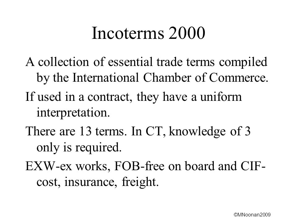 ©MNoonan2009 Incoterms 2000 A collection of essential trade terms compiled by the International Chamber of Commerce.