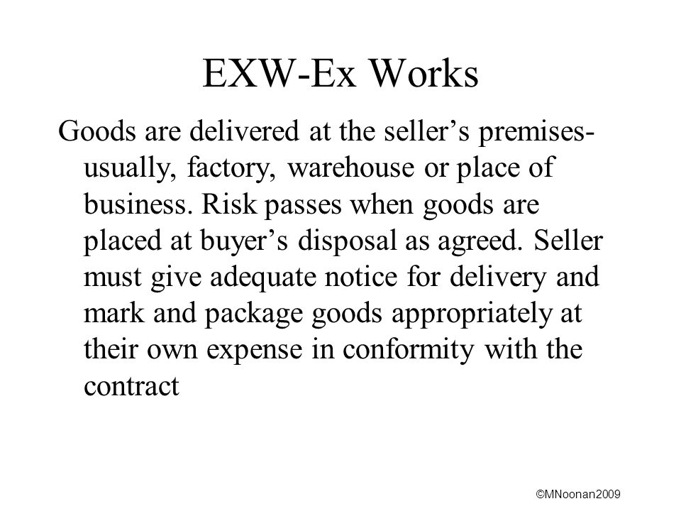©MNoonan2009 EXW-Ex Works Goods are delivered at the seller's premises- usually, factory, warehouse or place of business.
