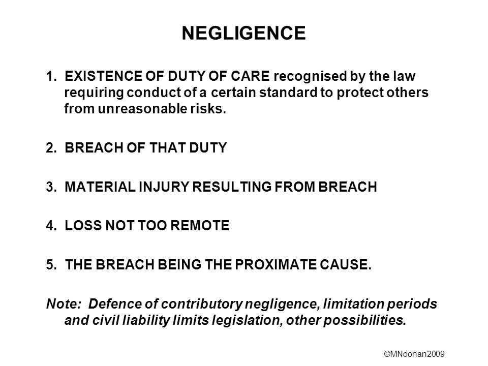 ©MNoonan2009 NEGLIGENCE 1. EXISTENCE OF DUTY OF CARE recognised by the law requiring conduct of a certain standard to protect others from unreasonable