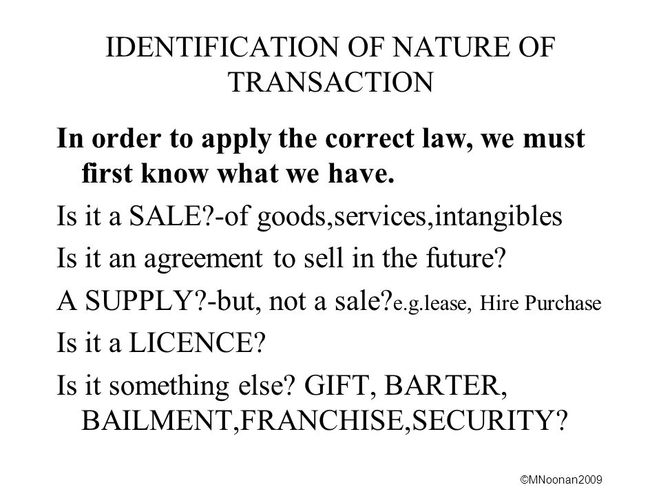 ©MNoonan2009 IDENTIFICATION OF NATURE OF TRANSACTION In order to apply the correct law, we must first know what we have.