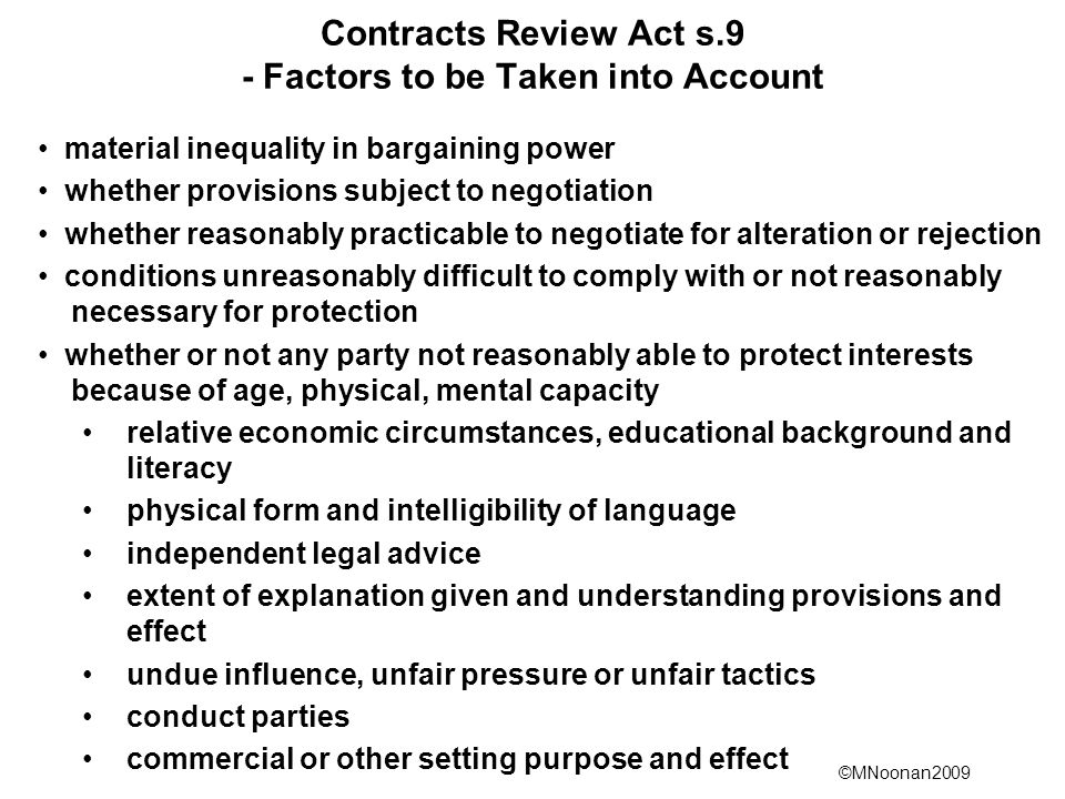 ©MNoonan2009 Contracts Review Act s.9 - Factors to be Taken into Account material inequality in bargaining power whether provisions subject to negotiation whether reasonably practicable to negotiate for alteration or rejection conditions unreasonably difficult to comply with or not reasonably necessary for protection whether or not any party not reasonably able to protect interests because of age, physical, mental capacity relative economic circumstances, educational background and literacy physical form and intelligibility of language independent legal advice extent of explanation given and understanding provisions and effect undue influence, unfair pressure or unfair tactics conduct parties commercial or other setting purpose and effect