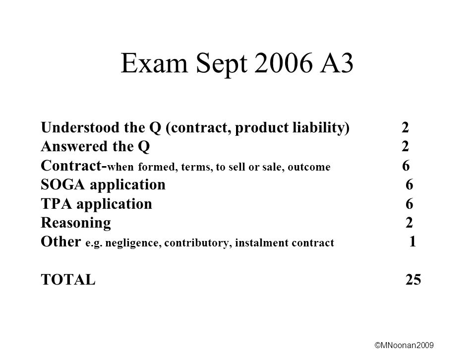 ©MNoonan2009 Exam Sept 2006 A3 Understood the Q (contract, product liability) 2 Answered the Q 2 Contract- when formed, terms, to sell or sale, outcome 6 SOGA application 6 TPA application 6 Reasoning 2 Other e.g.