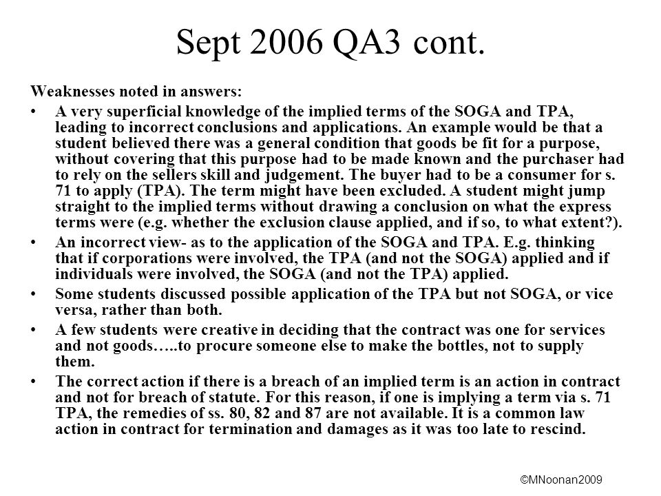 ©MNoonan2009 Sept 2006 QA3 cont. Weaknesses noted in answers: A very superficial knowledge of the implied terms of the SOGA and TPA, leading to incorr