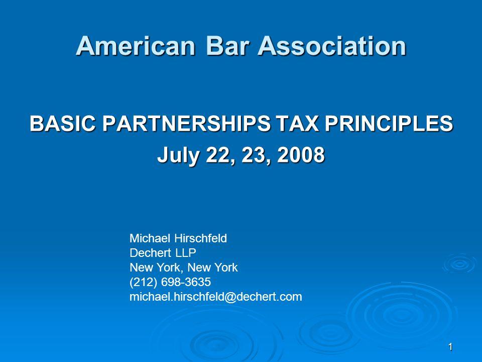 1 American Bar Association BASIC PARTNERSHIPS TAX PRINCIPLES July 22, 23, 2008 Michael Hirschfeld Dechert LLP New York, New York (212) 698-3635 michae