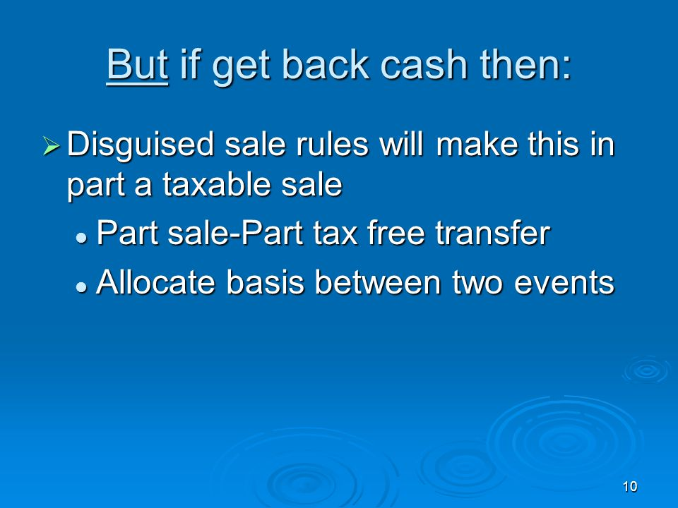 10 But if get back cash then:  Disguised sale rules will make this in part a taxable sale Part sale-Part tax free transfer Part sale-Part tax free transfer Allocate basis between two events Allocate basis between two events