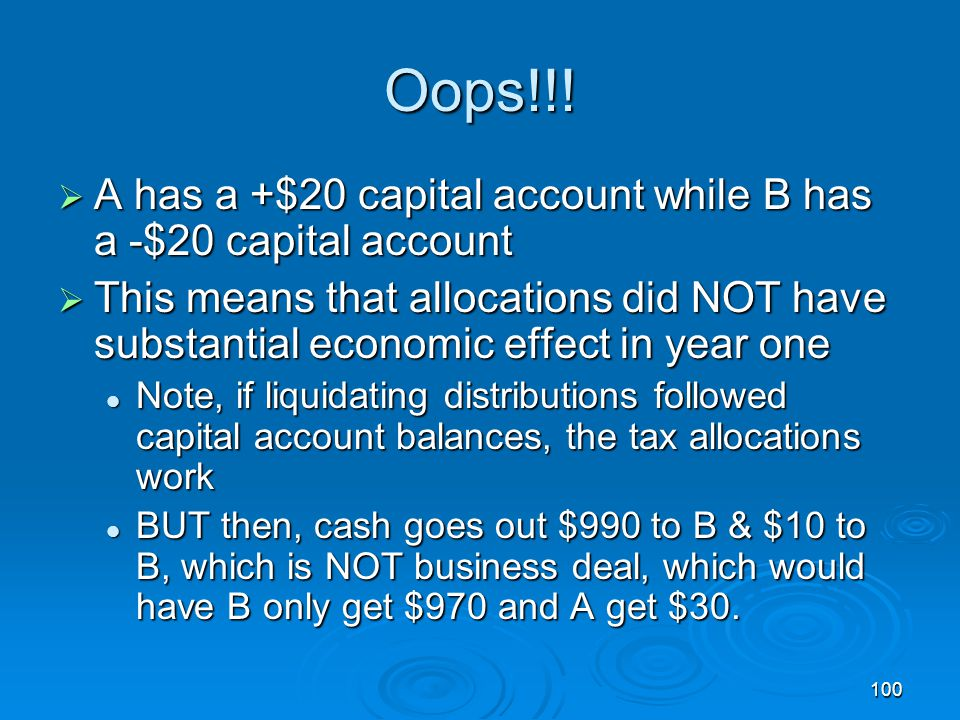 100 Oops!!!  A has a +$20 capital account while B has a -$20 capital account  This means that allocations did NOT have substantial economic effect i