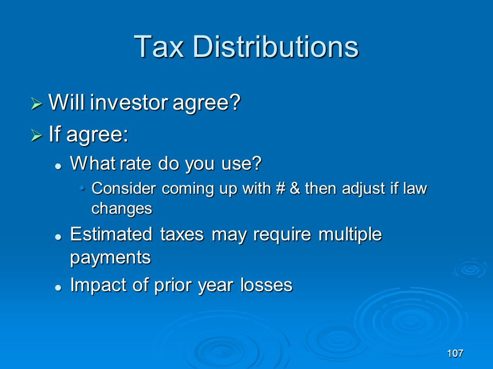 107 Tax Distributions  Will investor agree. If agree: What rate do you use.