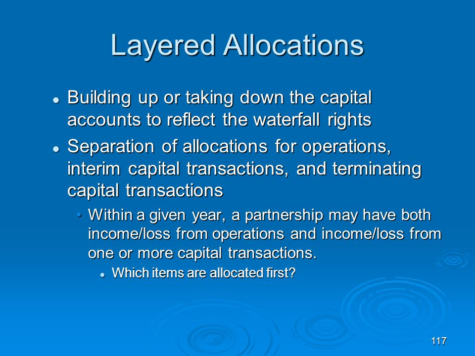117 Layered Allocations Building up or taking down the capital accounts to reflect the waterfall rights Building up or taking down the capital accounts to reflect the waterfall rights Separation of allocations for operations, interim capital transactions, and terminating capital transactions Separation of allocations for operations, interim capital transactions, and terminating capital transactions Within a given year, a partnership may have both income/loss from operations and income/loss from one or more capital transactions.Within a given year, a partnership may have both income/loss from operations and income/loss from one or more capital transactions.