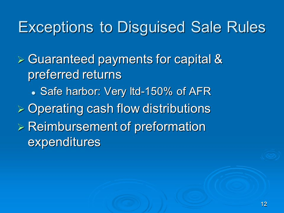 12 Exceptions to Disguised Sale Rules  Guaranteed payments for capital & preferred returns Safe harbor: Very ltd-150% of AFR Safe harbor: Very ltd-150% of AFR  Operating cash flow distributions  Reimbursement of preformation expenditures