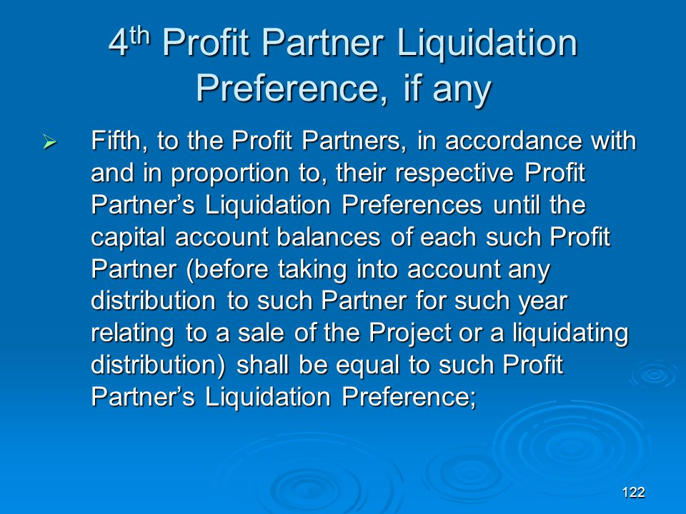 122 4 th Profit Partner Liquidation Preference, if any  Fifth, to the Profit Partners, in accordance with and in proportion to, their respective Profit Partner's Liquidation Preferences until the capital account balances of each such Profit Partner (before taking into account any distribution to such Partner for such year relating to a sale of the Project or a liquidating distribution) shall be equal to such Profit Partner's Liquidation Preference;
