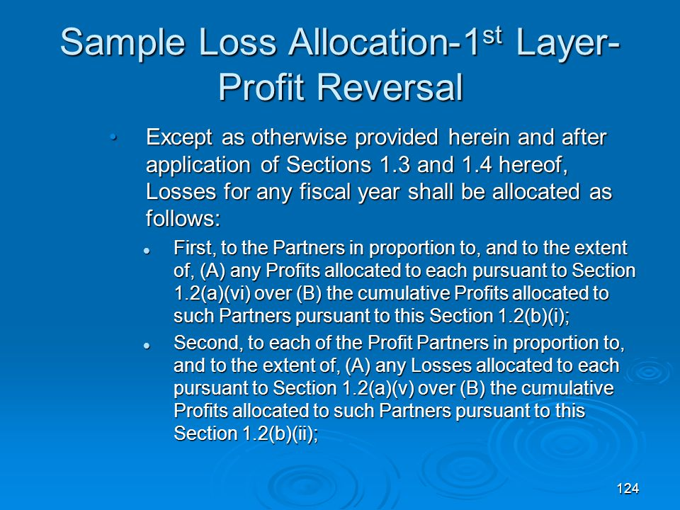 124 Sample Loss Allocation-1 st Layer- Profit Reversal Except as otherwise provided herein and after application of Sections 1.3 and 1.4 hereof, Losses for any fiscal year shall be allocated as follows:Except as otherwise provided herein and after application of Sections 1.3 and 1.4 hereof, Losses for any fiscal year shall be allocated as follows: First, to the Partners in proportion to, and to the extent of, (A) any Profits allocated to each pursuant to Section 1.2(a)(vi) over (B) the cumulative Profits allocated to such Partners pursuant to this Section 1.2(b)(i); First, to the Partners in proportion to, and to the extent of, (A) any Profits allocated to each pursuant to Section 1.2(a)(vi) over (B) the cumulative Profits allocated to such Partners pursuant to this Section 1.2(b)(i); Second, to each of the Profit Partners in proportion to, and to the extent of, (A) any Losses allocated to each pursuant to Section 1.2(a)(v) over (B) the cumulative Profits allocated to such Partners pursuant to this Section 1.2(b)(ii); Second, to each of the Profit Partners in proportion to, and to the extent of, (A) any Losses allocated to each pursuant to Section 1.2(a)(v) over (B) the cumulative Profits allocated to such Partners pursuant to this Section 1.2(b)(ii);