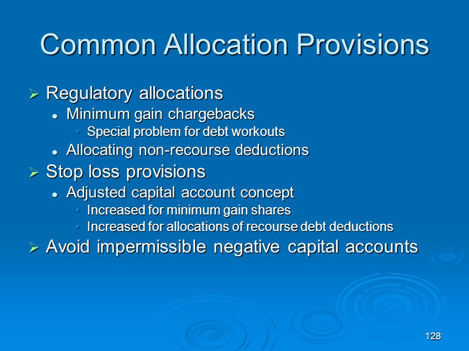 128 Common Allocation Provisions  Regulatory allocations Minimum gain chargebacks Minimum gain chargebacks Special problem for debt workoutsSpecial problem for debt workouts Allocating non-recourse deductions Allocating non-recourse deductions  Stop loss provisions Adjusted capital account concept Adjusted capital account concept Increased for minimum gain sharesIncreased for minimum gain shares Increased for allocations of recourse debt deductionsIncreased for allocations of recourse debt deductions  Avoid impermissible negative capital accounts