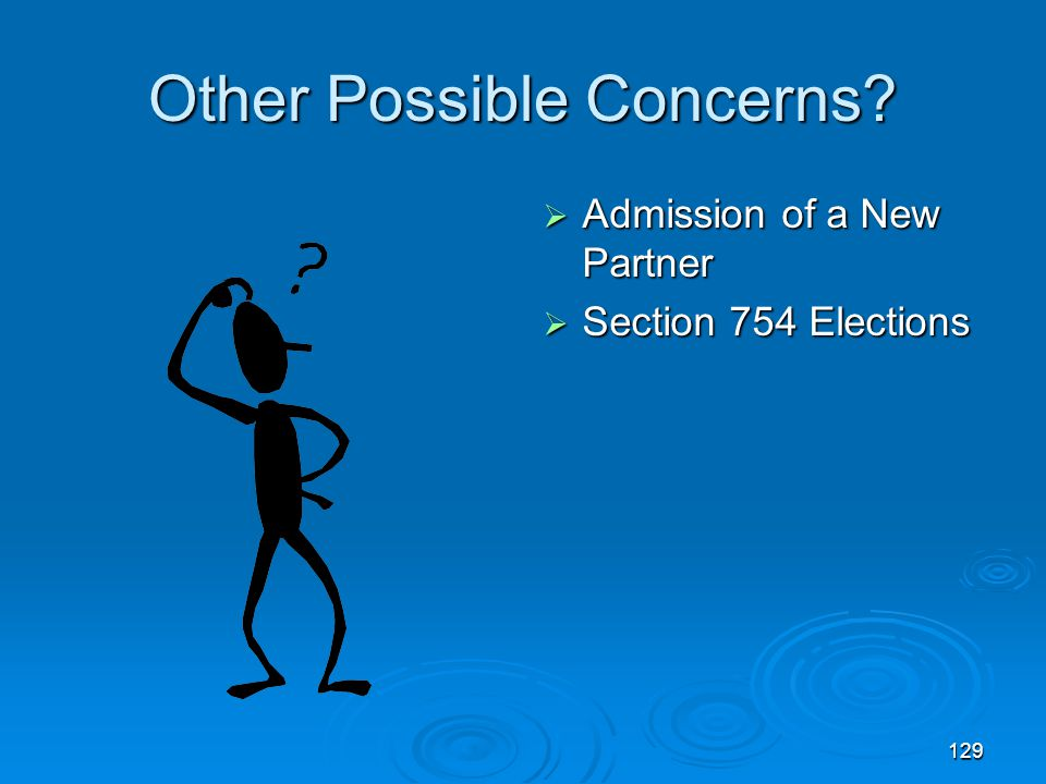 129 Other Possible Concerns?  Admission of a New Partner  Section 754 Elections