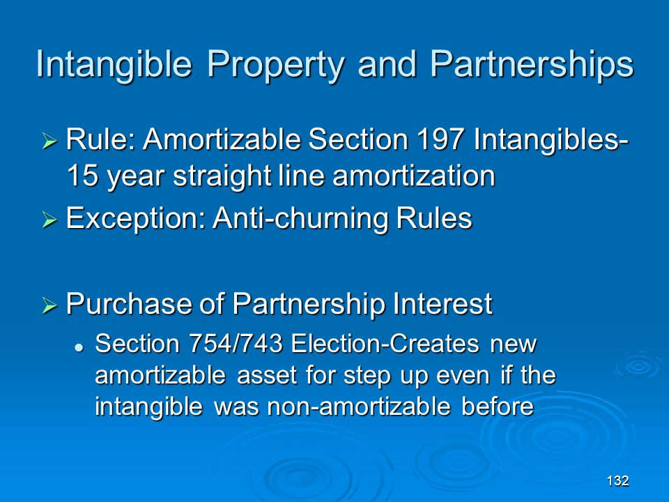 132 Intangible Property and Partnerships  Rule: Amortizable Section 197 Intangibles- 15 year straight line amortization  Exception: Anti-churning Rules  Purchase of Partnership Interest Section 754/743 Election-Creates new amortizable asset for step up even if the intangible was non-amortizable before Section 754/743 Election-Creates new amortizable asset for step up even if the intangible was non-amortizable before