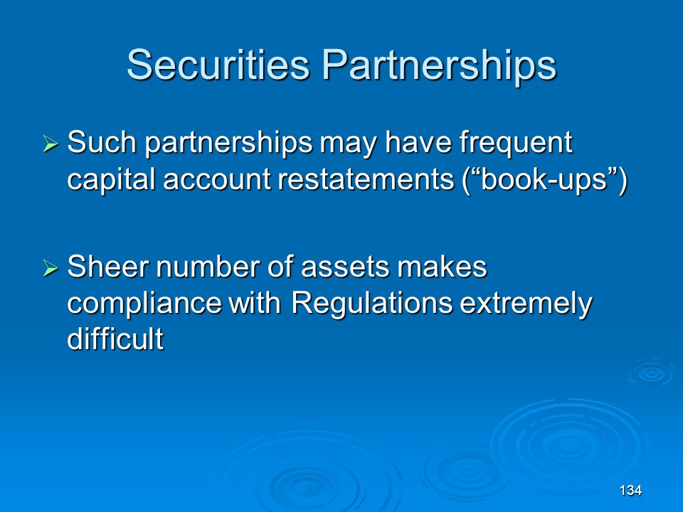 134 Securities Partnerships  Such partnerships may have frequent capital account restatements ( book-ups )  Sheer number of assets makes compliance with Regulations extremely difficult