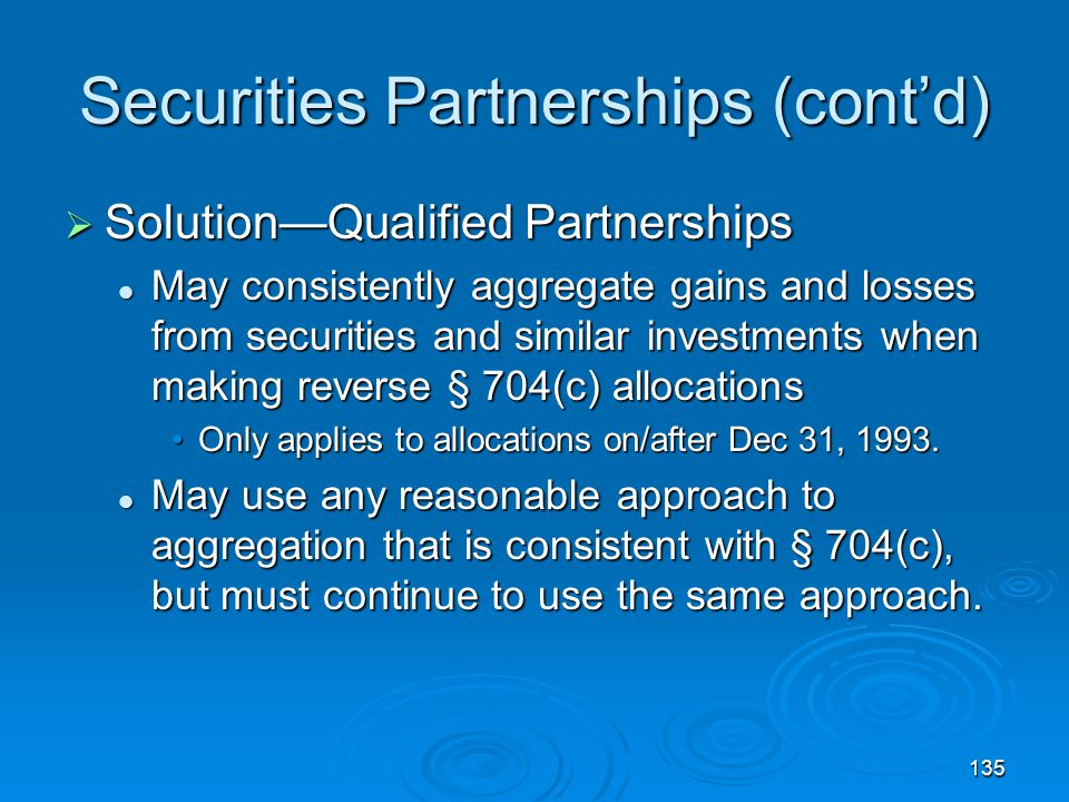 135 Securities Partnerships (cont'd)  Solution—Qualified Partnerships May consistently aggregate gains and losses from securities and similar investments when making reverse § 704(c) allocations May consistently aggregate gains and losses from securities and similar investments when making reverse § 704(c) allocations Only applies to allocations on/after Dec 31, 1993.Only applies to allocations on/after Dec 31, 1993.