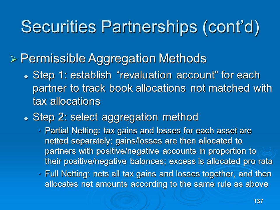 137 Securities Partnerships (cont'd)  Permissible Aggregation Methods Step 1: establish revaluation account for each partner to track book allocations not matched with tax allocations Step 1: establish revaluation account for each partner to track book allocations not matched with tax allocations Step 2: select aggregation method Step 2: select aggregation method Partial Netting: tax gains and losses for each asset are netted separately; gains/losses are then allocated to partners with positive/negative accounts in proportion to their positive/negative balances; excess is allocated pro rataPartial Netting: tax gains and losses for each asset are netted separately; gains/losses are then allocated to partners with positive/negative accounts in proportion to their positive/negative balances; excess is allocated pro rata Full Netting: nets all tax gains and losses together, and then allocates net amounts according to the same rule as aboveFull Netting: nets all tax gains and losses together, and then allocates net amounts according to the same rule as above