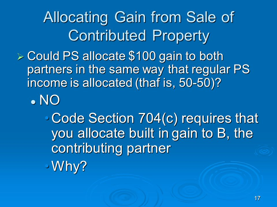 17 Allocating Gain from Sale of Contributed Property  Could PS allocate $100 gain to both partners in the same way that regular PS income is allocated (thaf is, 50-50).