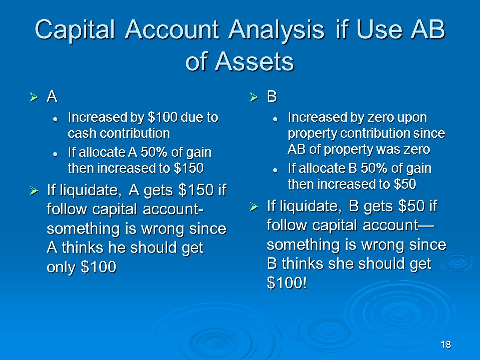 18 Capital Account Analysis if Use AB of Assets  A Increased by $100 due to cash contribution Increased by $100 due to cash contribution If allocate A 50% of gain then increased to $150 If allocate A 50% of gain then increased to $150  If liquidate, A gets $150 if follow capital account- something is wrong since A thinks he should get only $100  B Increased by zero upon property contribution since AB of property was zero If allocate B 50% of gain then increased to $50  If liquidate, B gets $50 if follow capital account— something is wrong since B thinks she should get $100!