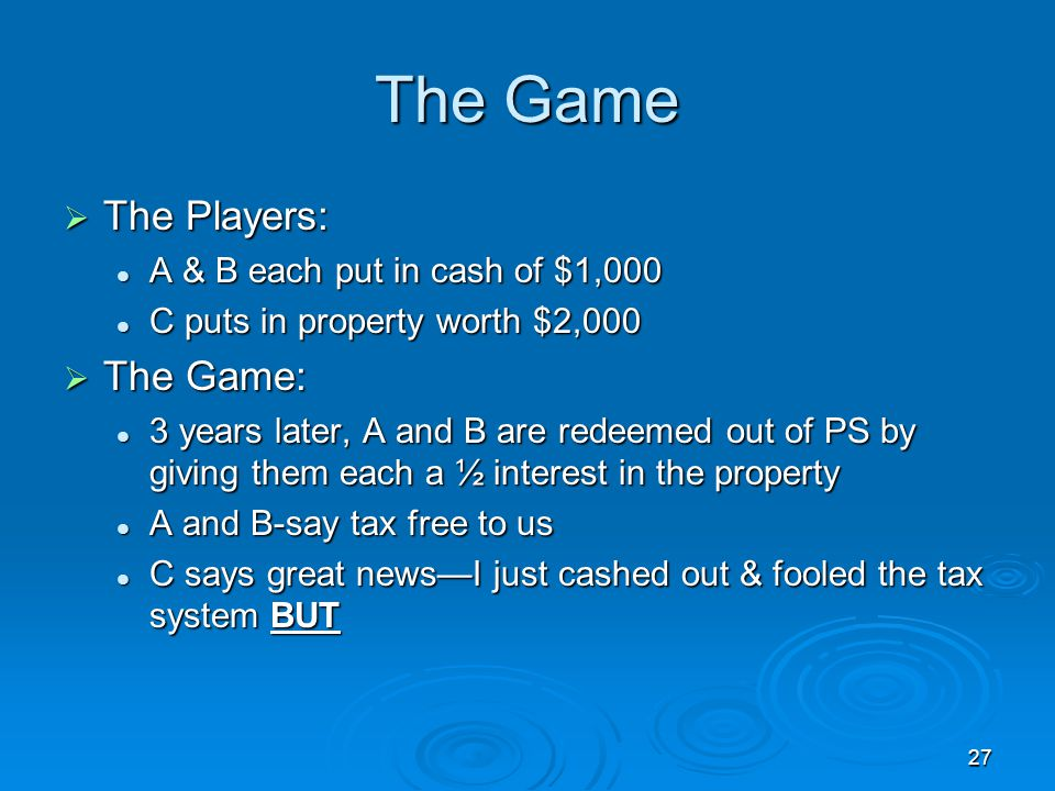 27 The Game  The Players: A & B each put in cash of $1,000 A & B each put in cash of $1,000 C puts in property worth $2,000 C puts in property worth $2,000  The Game: 3 years later, A and B are redeemed out of PS by giving them each a ½ interest in the property 3 years later, A and B are redeemed out of PS by giving them each a ½ interest in the property A and B-say tax free to us A and B-say tax free to us C says great news—I just cashed out & fooled the tax system BUT C says great news—I just cashed out & fooled the tax system BUT