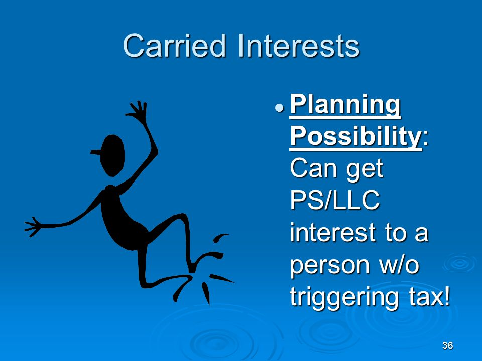 36 Carried Interests Planning Possibility: Can get PS/LLC interest to a person w/o triggering tax!