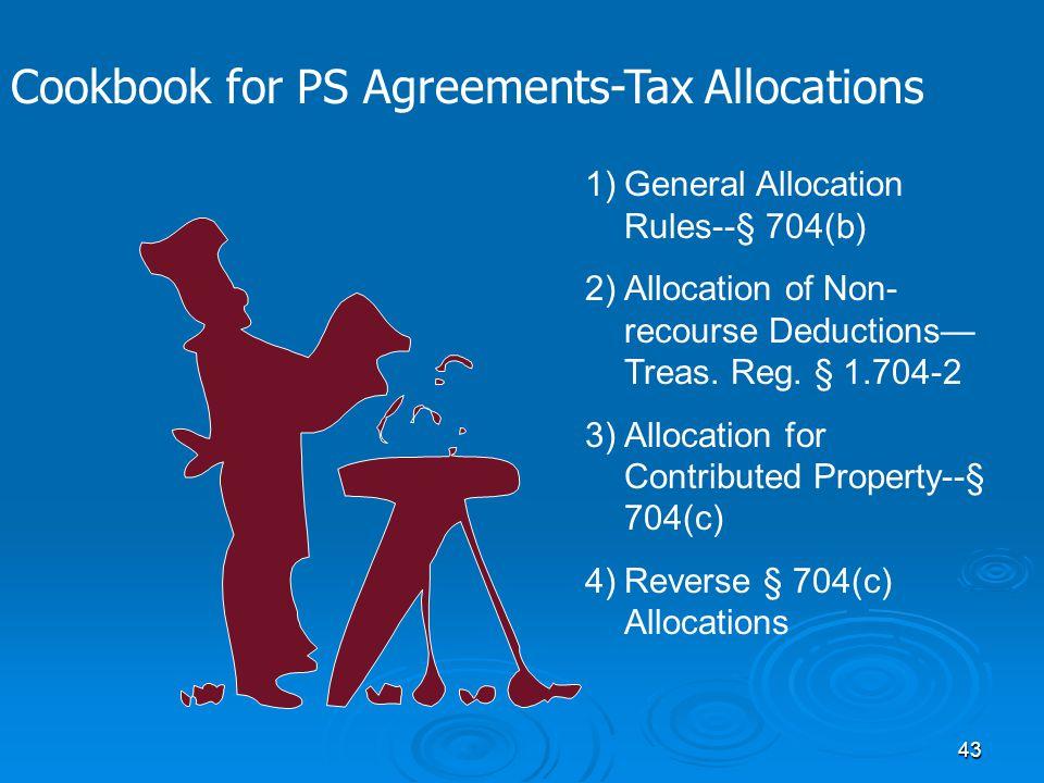 43 1)General Allocation Rules--§ 704(b) 2)Allocation of Non- recourse Deductions— Treas. Reg. § 1.704-2 3)Allocation for Contributed Property--§ 704(c