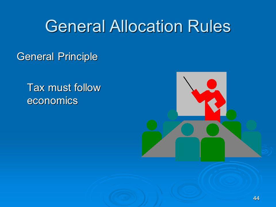 44 General Allocation Rules General Principle Tax must follow economics