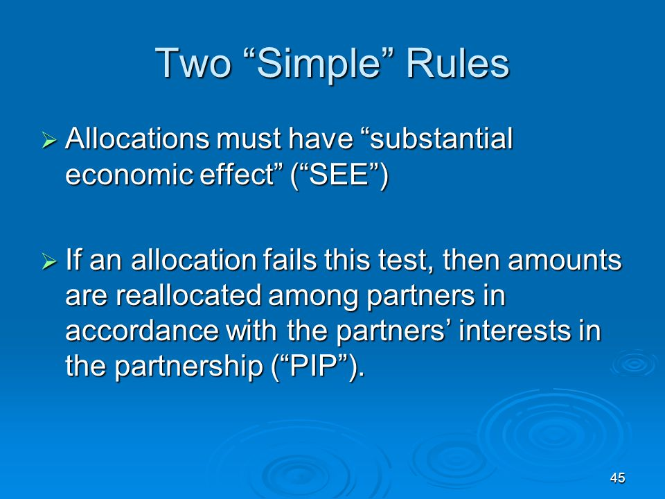 45 Two Simple Rules  Allocations must have substantial economic effect ( SEE )  If an allocation fails this test, then amounts are reallocated among partners in accordance with the partners' interests in the partnership ( PIP ).