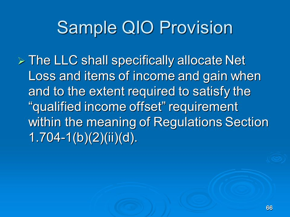 66 Sample QIO Provision  The LLC shall specifically allocate Net Loss and items of income and gain when and to the extent required to satisfy the qualified income offset requirement within the meaning of Regulations Section 1.704-1(b)(2)(ii)(d).