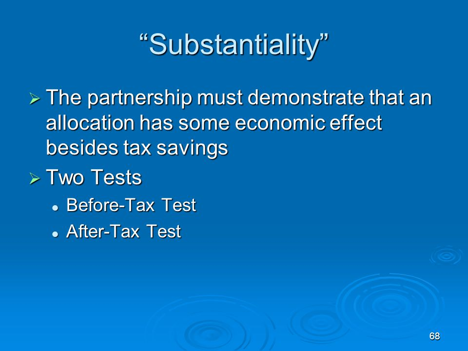 68 Substantiality  The partnership must demonstrate that an allocation has some economic effect besides tax savings  Two Tests Before-Tax Test Before-Tax Test After-Tax Test After-Tax Test