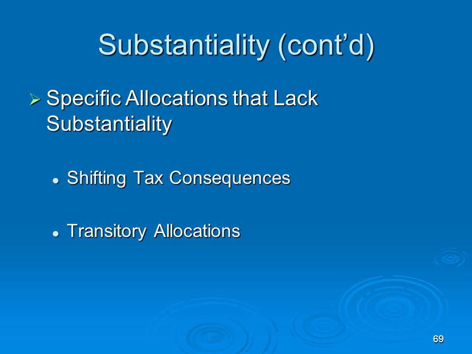 69 Substantiality (cont'd)  Specific Allocations that Lack Substantiality Shifting Tax Consequences Shifting Tax Consequences Transitory Allocations Transitory Allocations