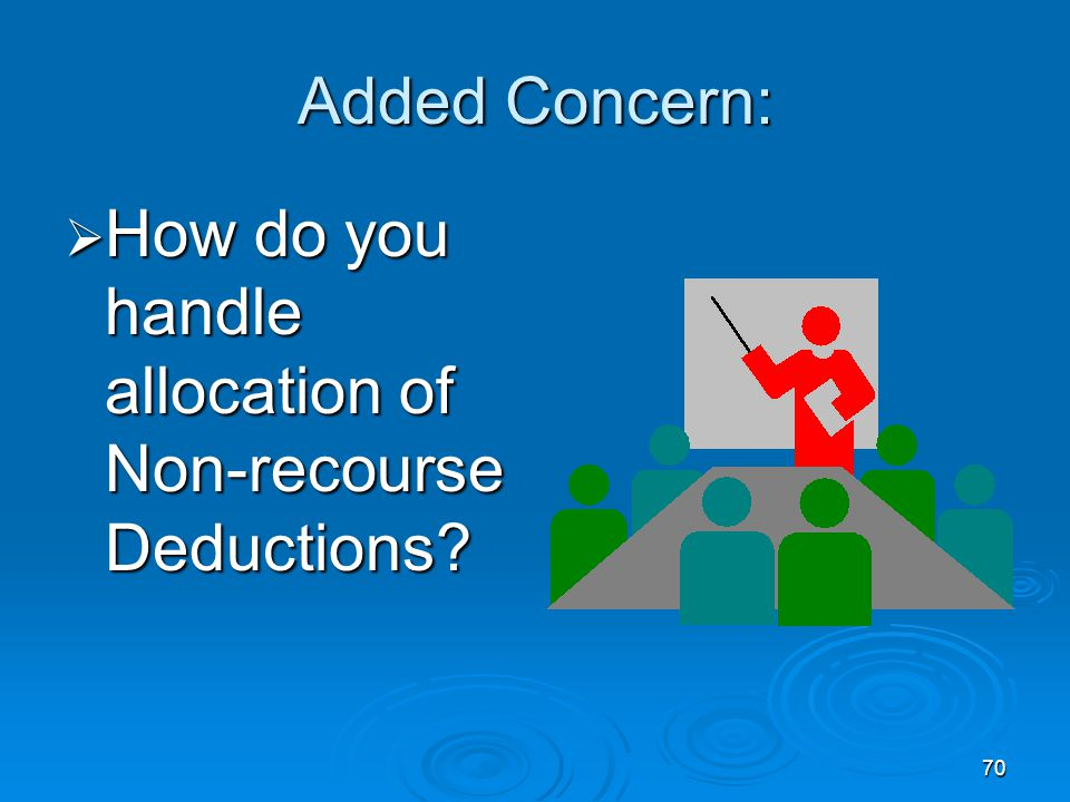 70 Added Concern:  How do you handle allocation of Non-recourse Deductions?