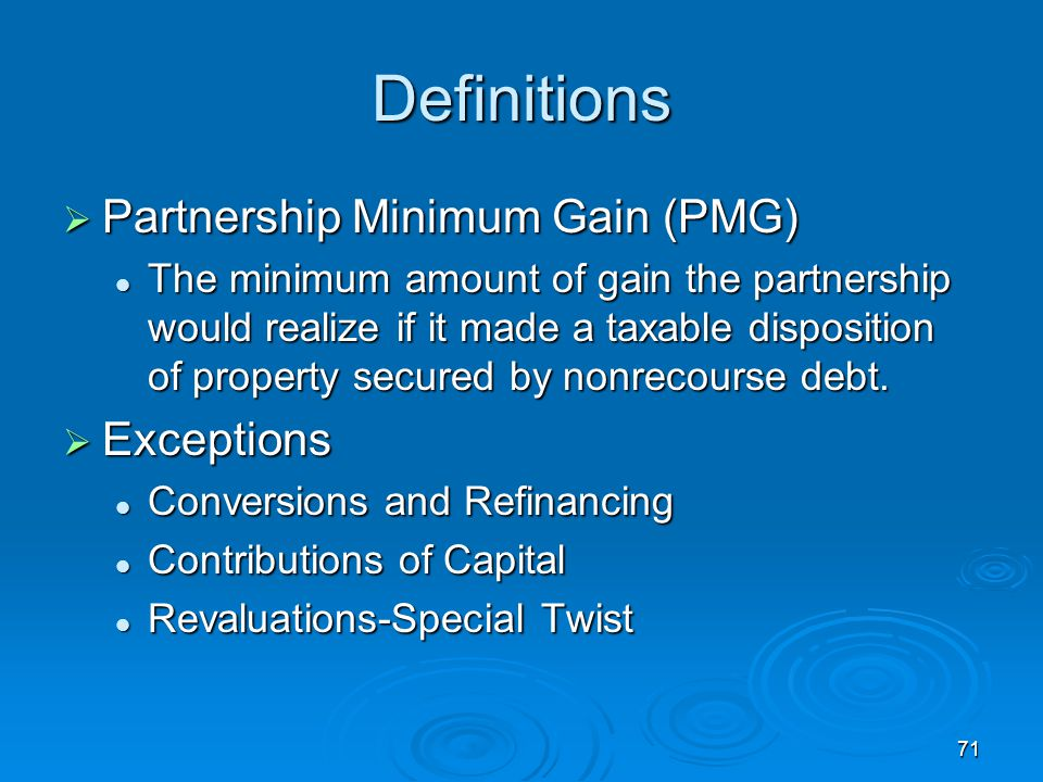 71 Definitions  Partnership Minimum Gain (PMG) The minimum amount of gain the partnership would realize if it made a taxable disposition of property secured by nonrecourse debt.