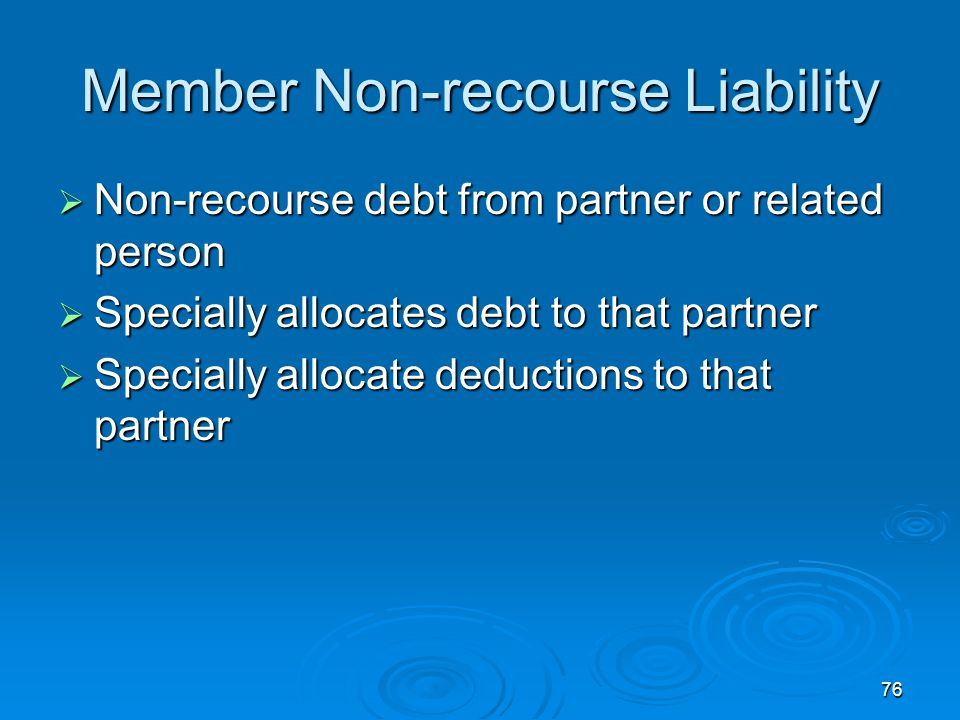 76 Member Non-recourse Liability  Non-recourse debt from partner or related person  Specially allocates debt to that partner  Specially allocate deductions to that partner