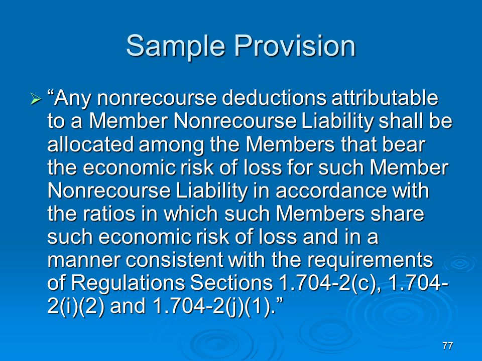 77 Sample Provision  Any nonrecourse deductions attributable to a Member Nonrecourse Liability shall be allocated among the Members that bear the economic risk of loss for such Member Nonrecourse Liability in accordance with the ratios in which such Members share such economic risk of loss and in a manner consistent with the requirements of Regulations Sections 1.704-2(c), 1.704- 2(i)(2) and 1.704-2(j)(1).