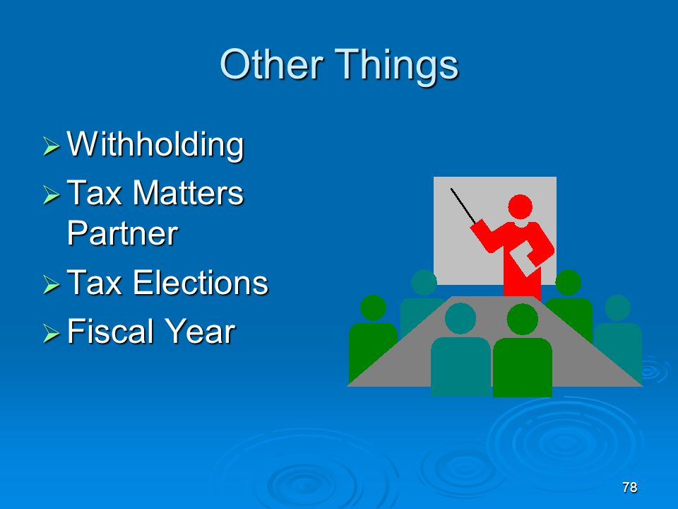 78 Other Things  Withholding  Tax Matters Partner  Tax Elections  Fiscal Year