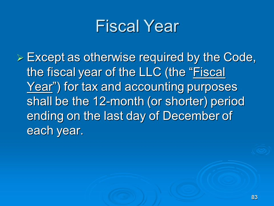 83 Fiscal Year  Except as otherwise required by the Code, the fiscal year of the LLC (the Fiscal Year ) for tax and accounting purposes shall be the 12-month (or shorter) period ending on the last day of December of each year.