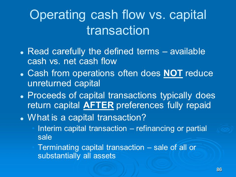 86 Operating cash flow vs. capital transaction Read carefully the defined terms – available cash vs. net cash flow Cash from operations often does NOT