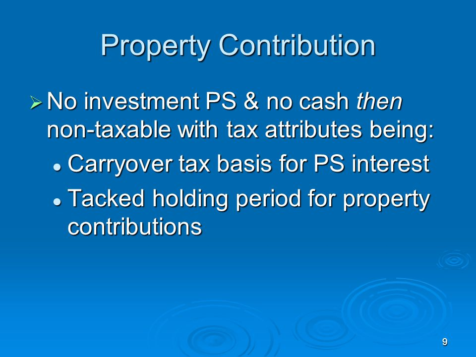 9 Property Contribution  No investment PS & no cash then non-taxable with tax attributes being: Carryover tax basis for PS interest Carryover tax basis for PS interest Tacked holding period for property contributions Tacked holding period for property contributions