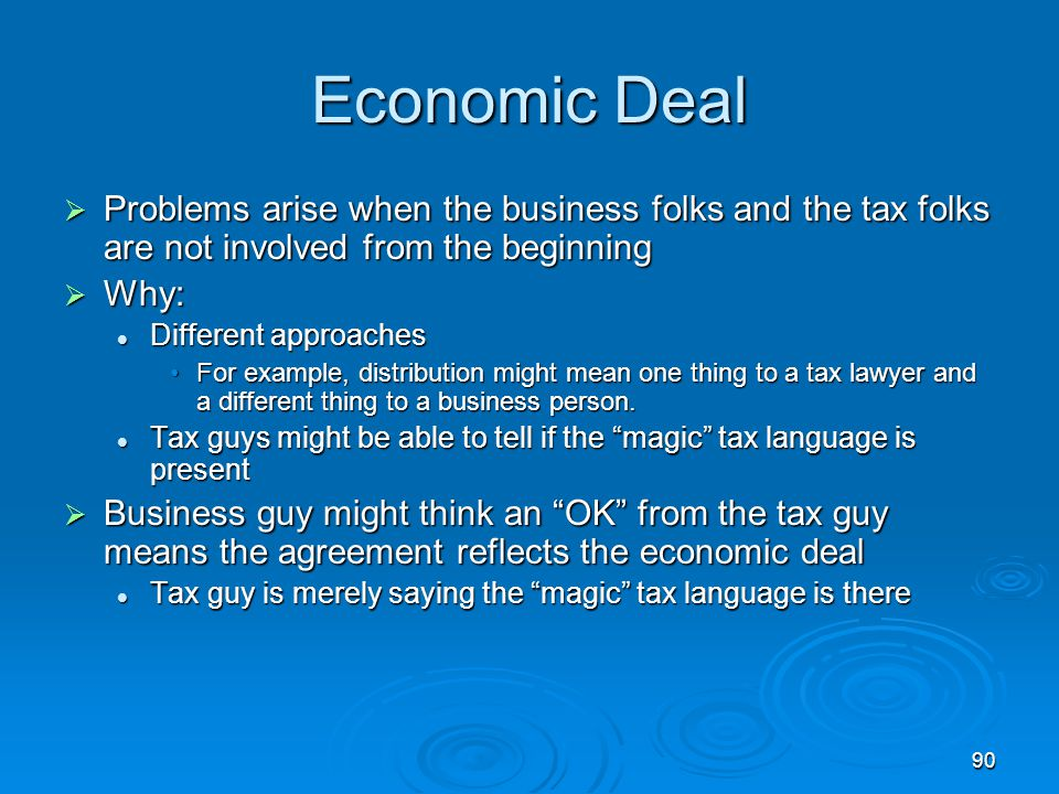 90 Economic Deal  Problems arise when the business folks and the tax folks are not involved from the beginning  Why: Different approaches Different approaches For example, distribution might mean one thing to a tax lawyer and a different thing to a business person.For example, distribution might mean one thing to a tax lawyer and a different thing to a business person.