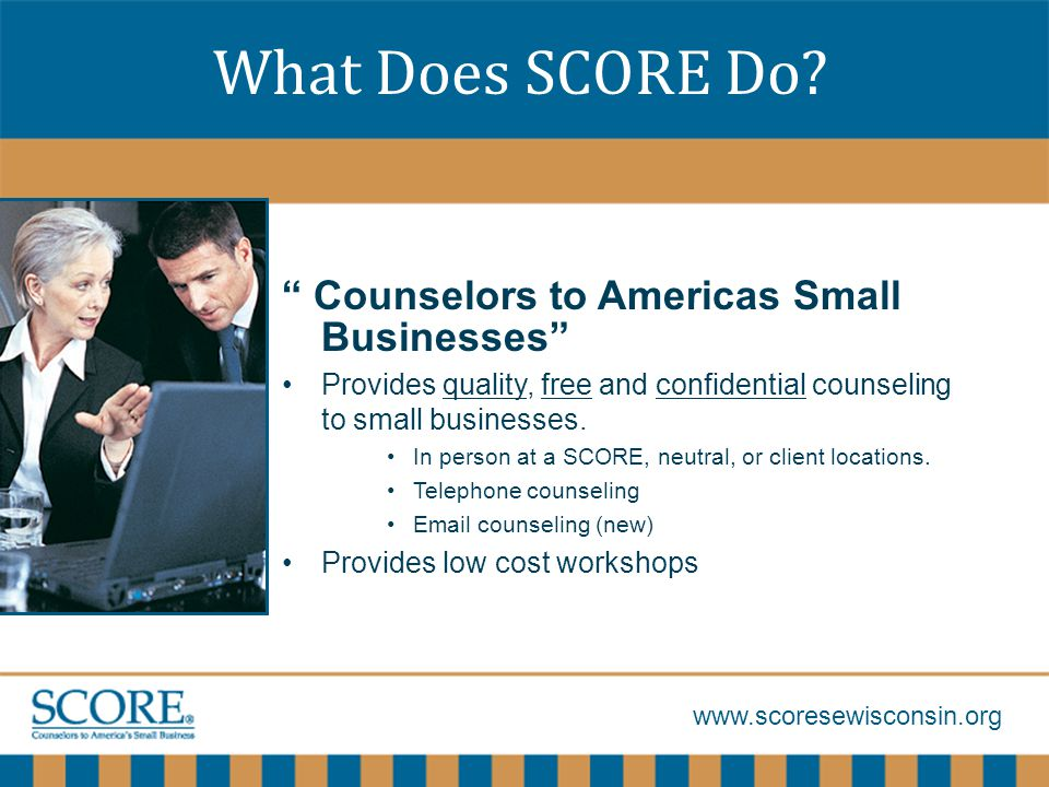 www.scoresewisconsin.org Review and improve the plan Allocate time to review the plan monthly –Adjust the budget based on results –Demonstrate patience in evaluating plans –Remember marketing includes more than just promotion –Learn from and act on experience Do not be afraid to experiment if it makes sense.